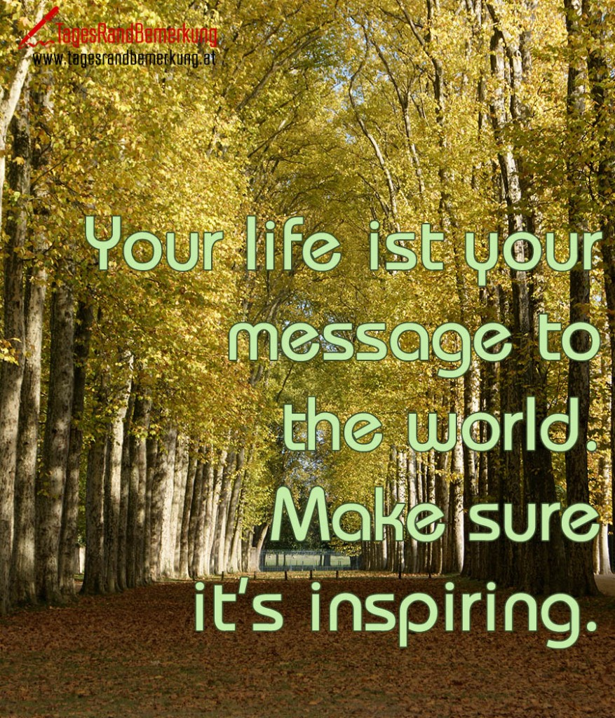 Your life ist your message to the world. Make sure it's inspiring.