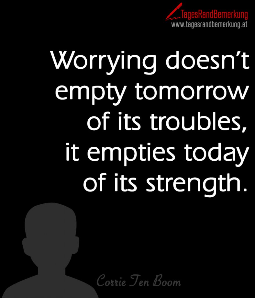 Worrying doesn't empty tomorrow of its troubles, it empties today of its strength.