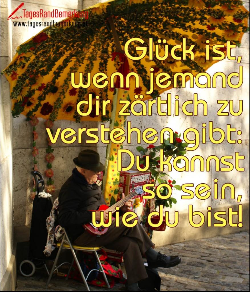 Glück ist, wenn jemand dir zärtlich zu verstehen gibt: Du kannst so sein, wie du bist!