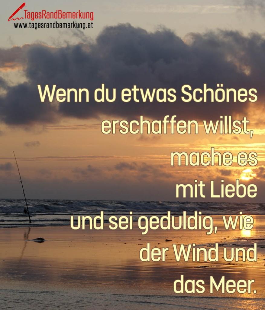 Wenn du etwas Schönes erschaffen willst,  mache es mit Liebe und sei geduldig, wie  der Wind und das Meer.