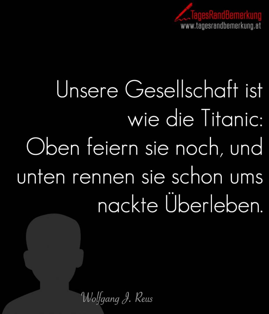 Unsere Gesellschaft ist wie die Titanic: Oben feiern sie noch, und unten rennen sie schon ums nackte Überleben.