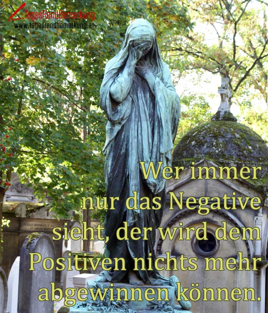 Wer immer nur das Negative sieht, der wird dem Positiven nichts mehr abgewinnen können.