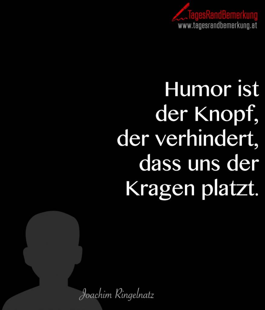 Humor ist der Knopf, der verhindert, dass uns der Kragen platzt.