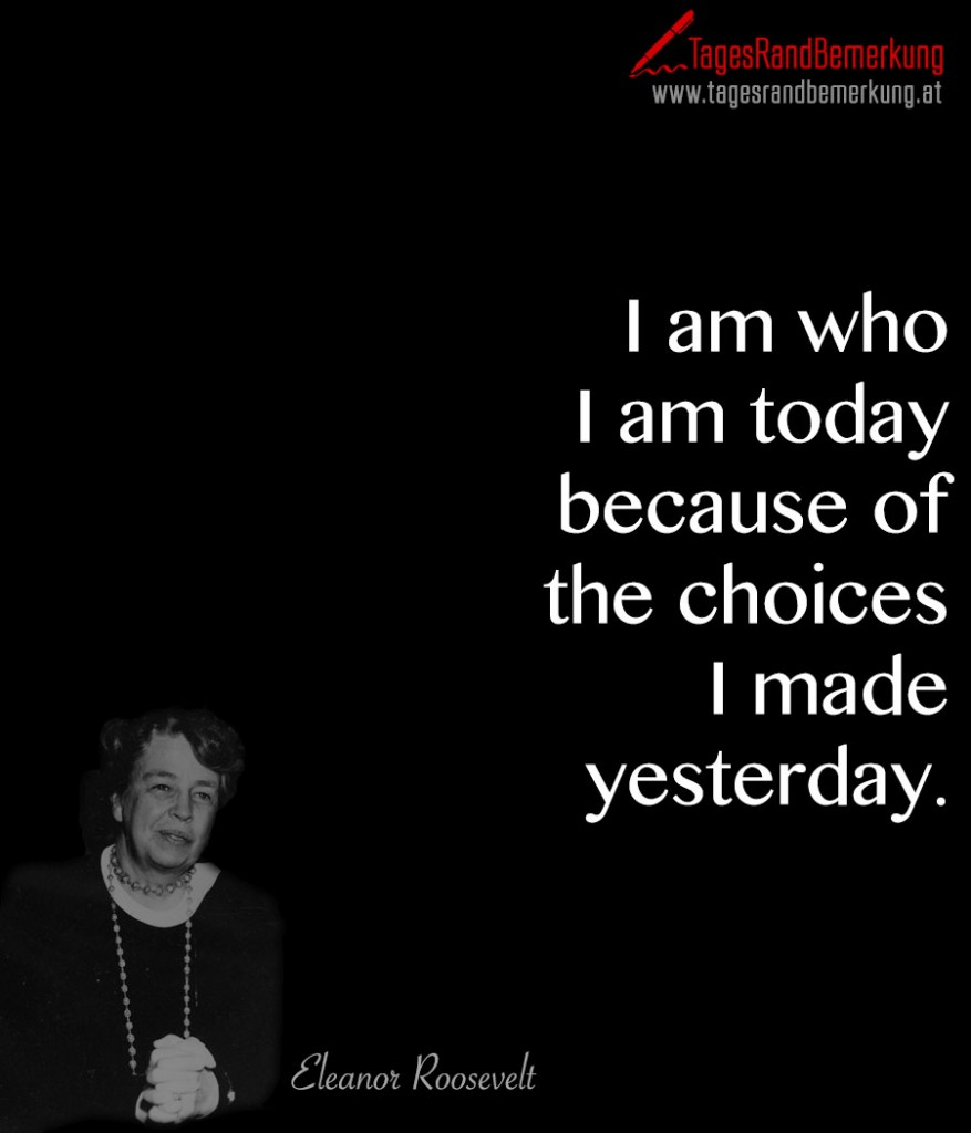 I am who I am today because of the choices I made yesterday.
