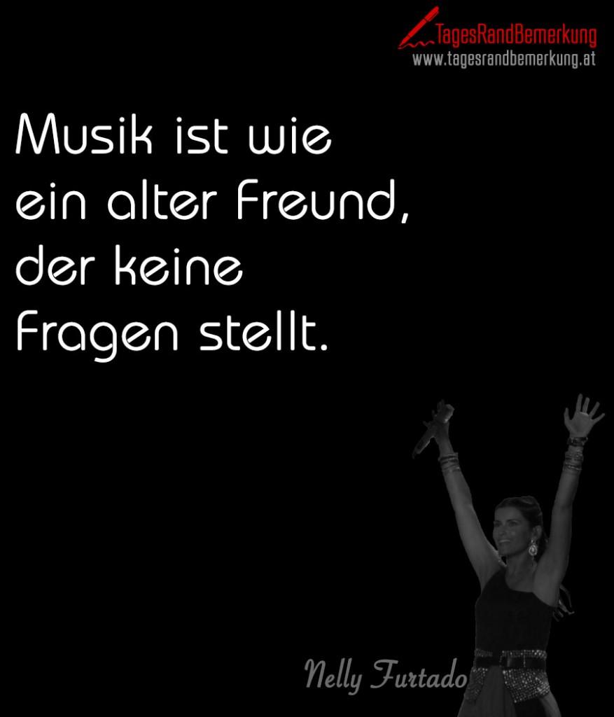 Musik ist wie ein alter Freund, der keine Fragen stellt.