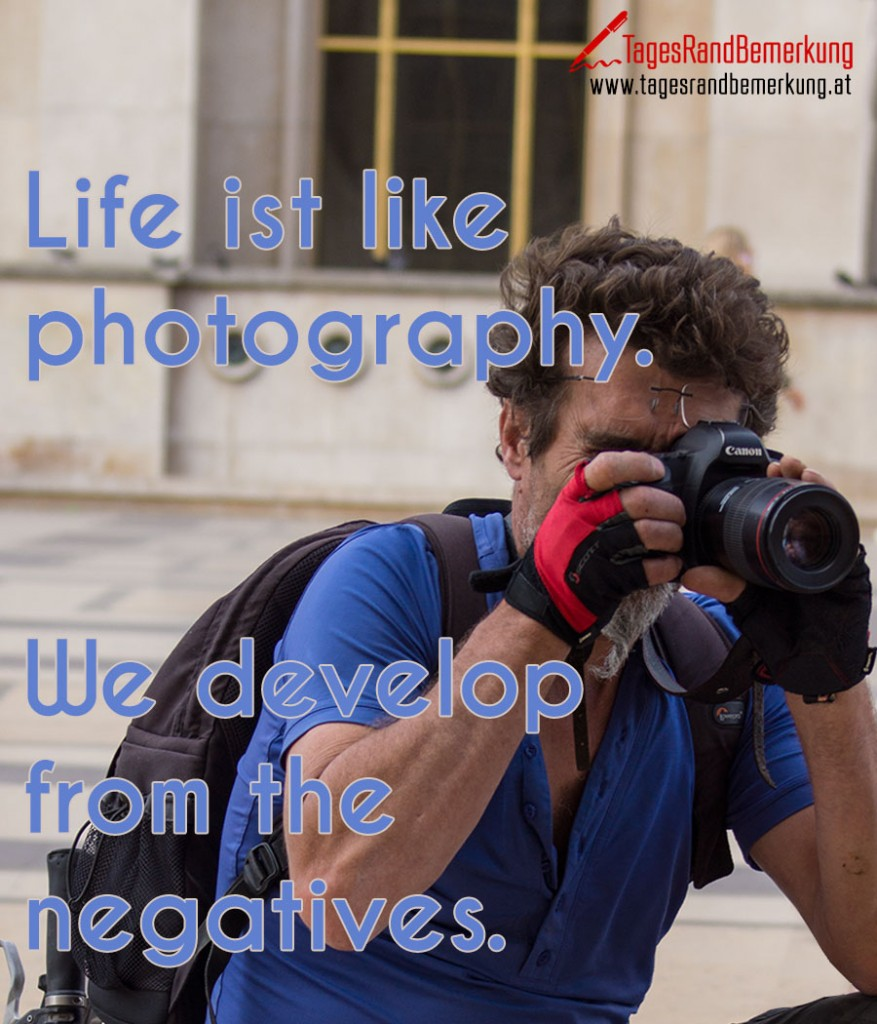 Life ist like photography. We develop from the negatives.