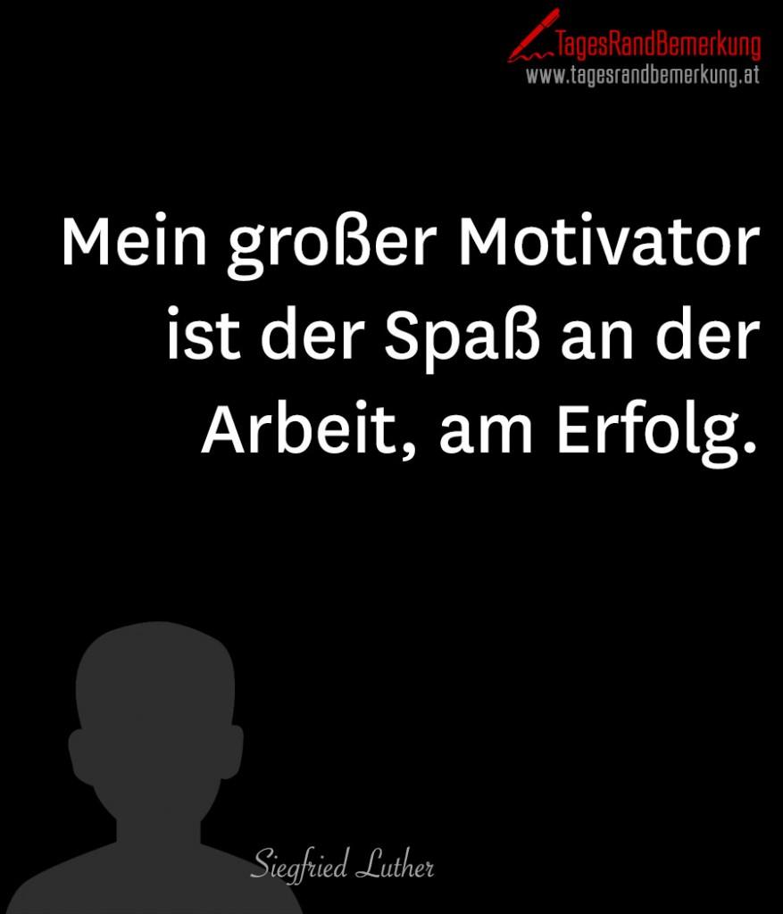 Mein großer Motivator ist der Spaß an der Arbeit, am Erfolg.