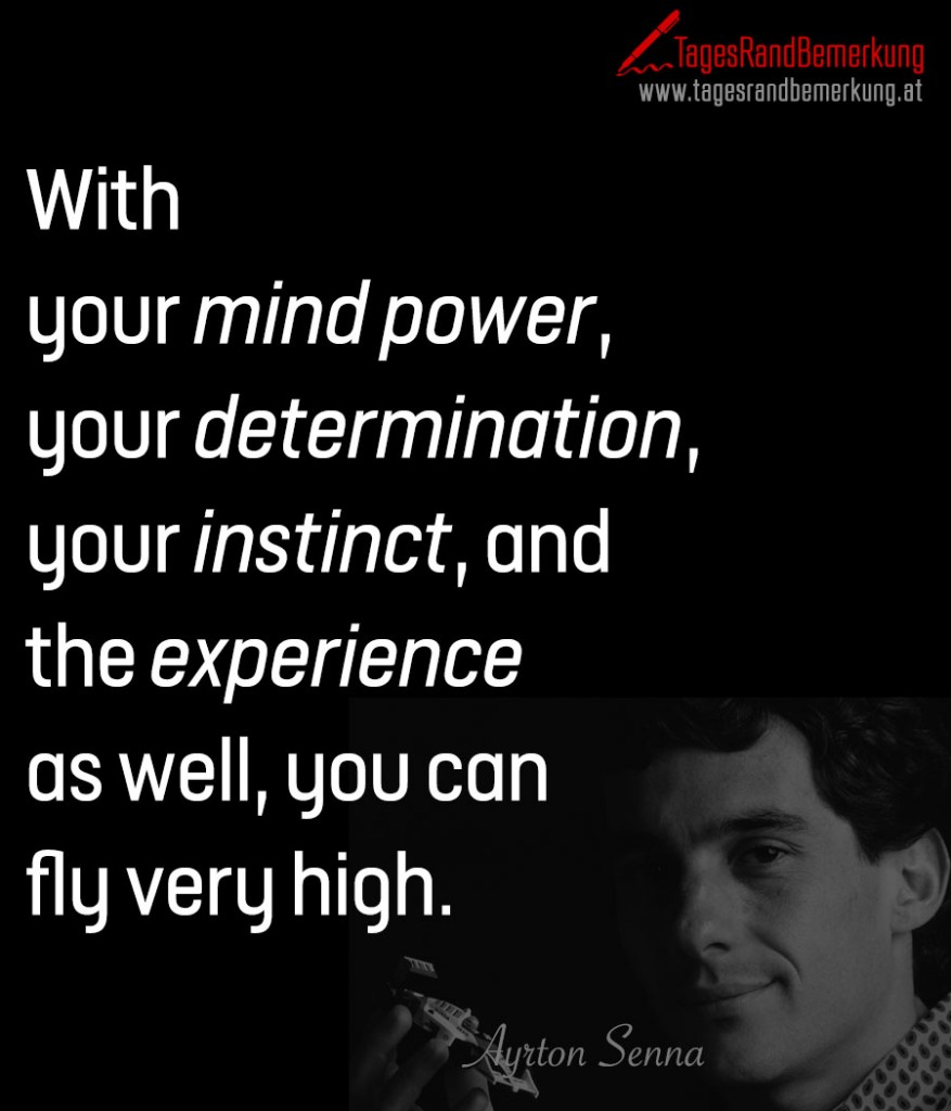 With your mind power, your determination, your instinct, and the experience as well, you can fly very high.
