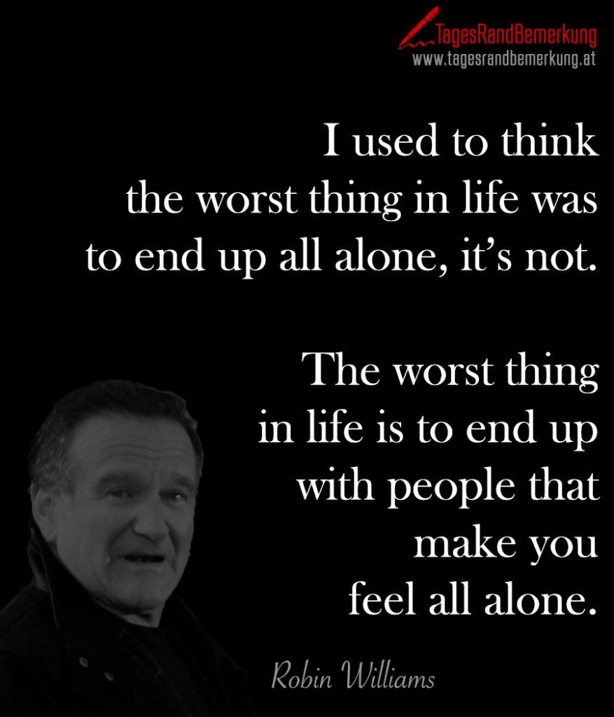 I used to think the worst thing in life was to end up all alone, it's not. The worst thing in life is to end up with people that make you feel all alone.
