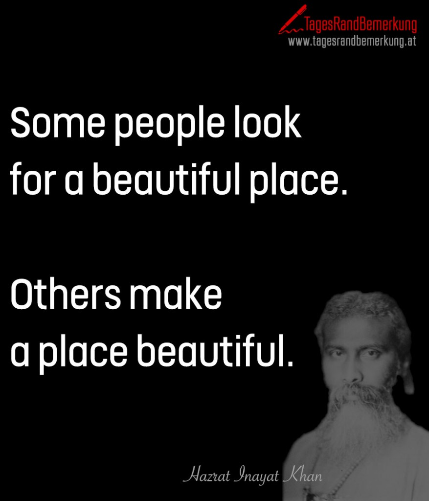 Some people look for a beautiful place.  Others make a place beautiful.
