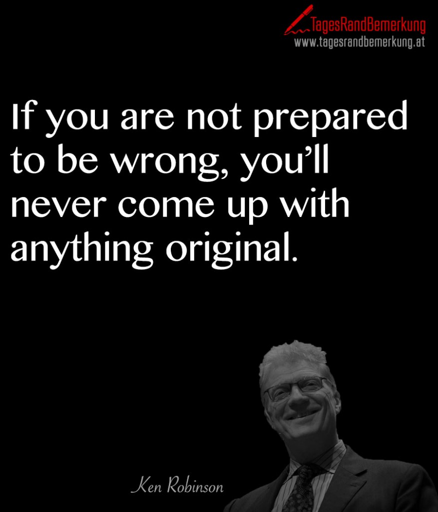If you are not prepared to be wrong, you'll never come up with anything original.