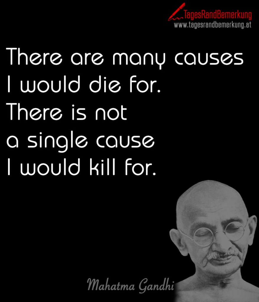 There are many causes I would die for. There is not a single cause I would kill for.