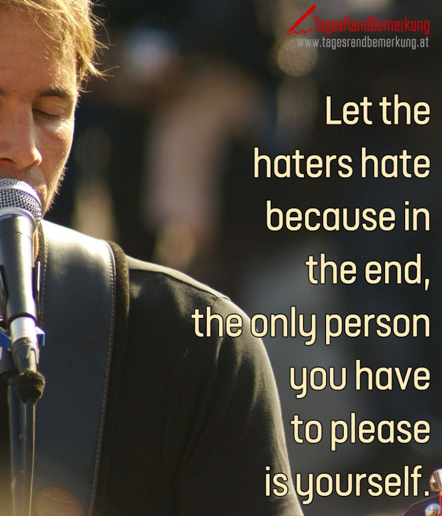 Let the haters hate because in the end, the only person you have to please is yourself.