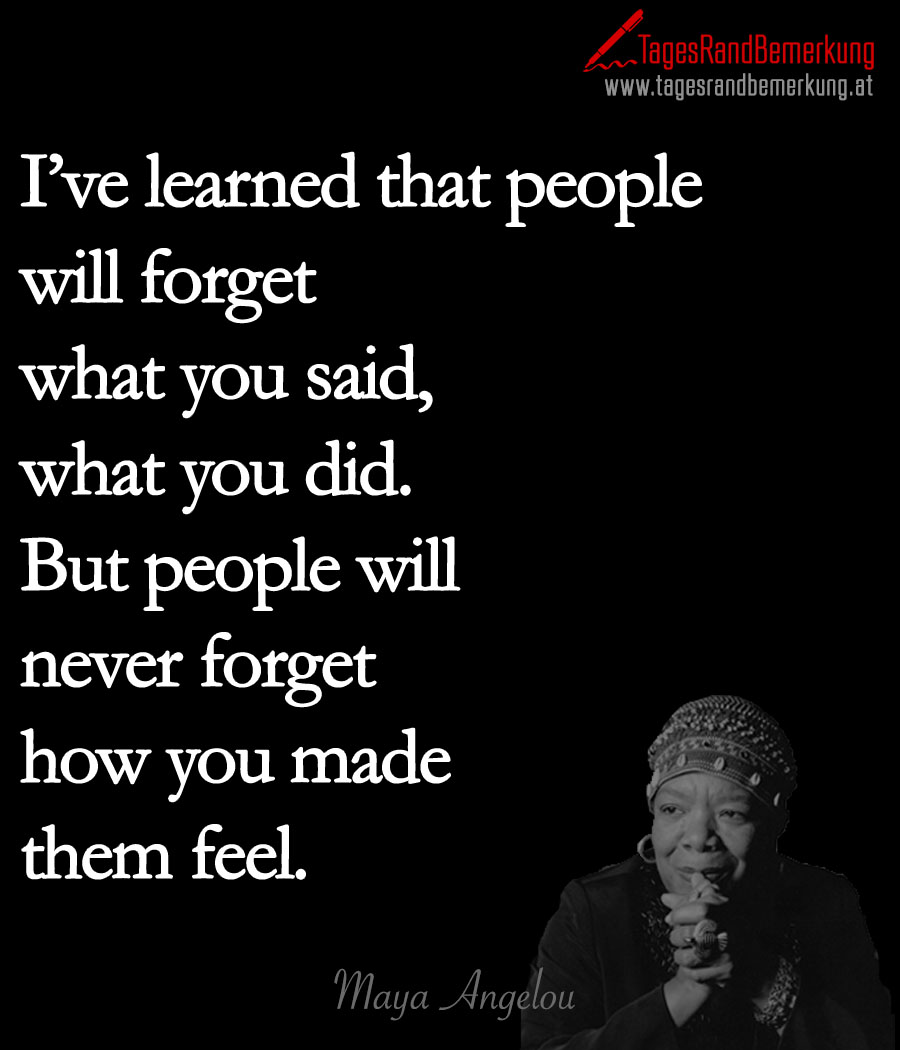 I've learned that people will forget what you said, what you did. But people will never forget how you made them feel.