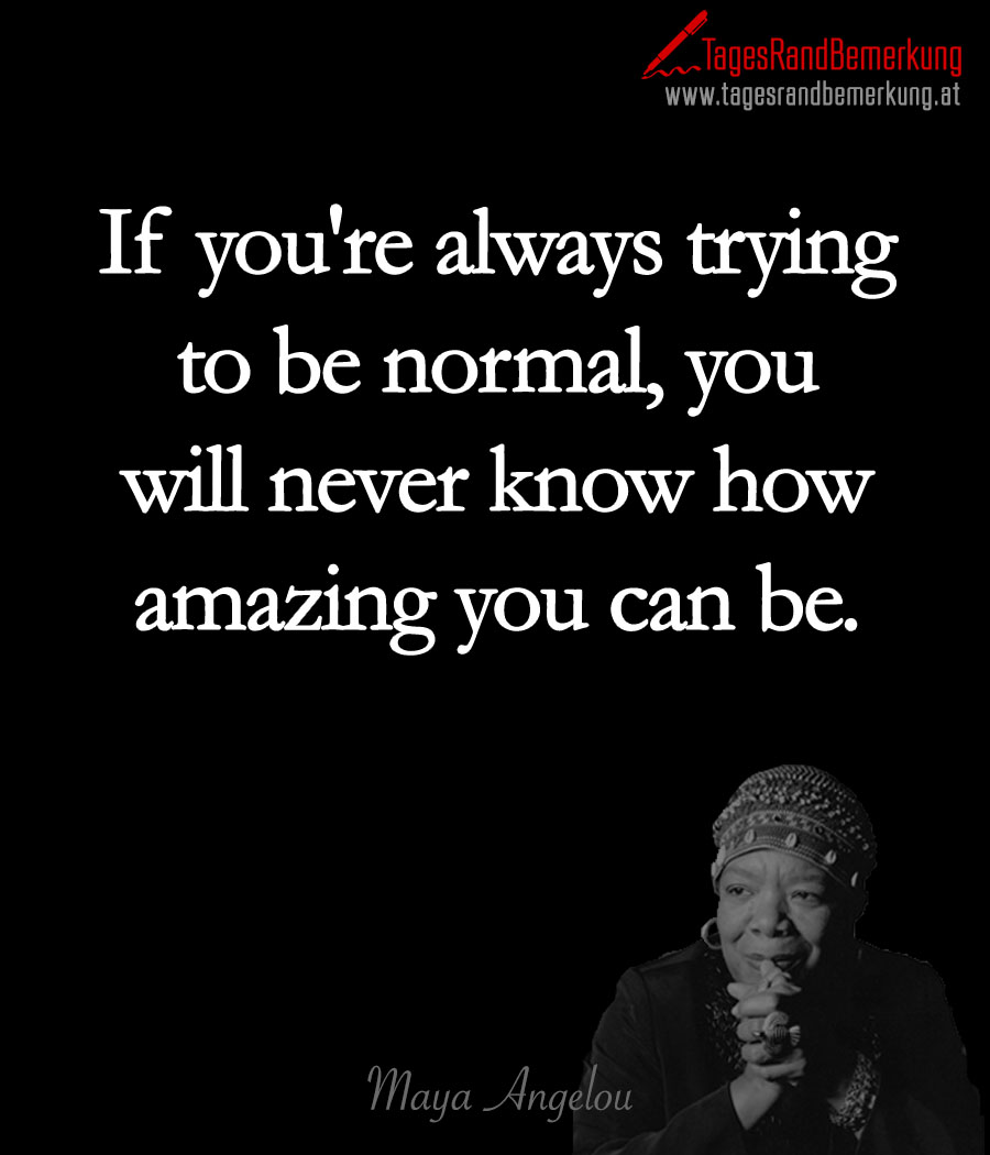 If you're always trying to be normal, you will never know how amazing you can be.