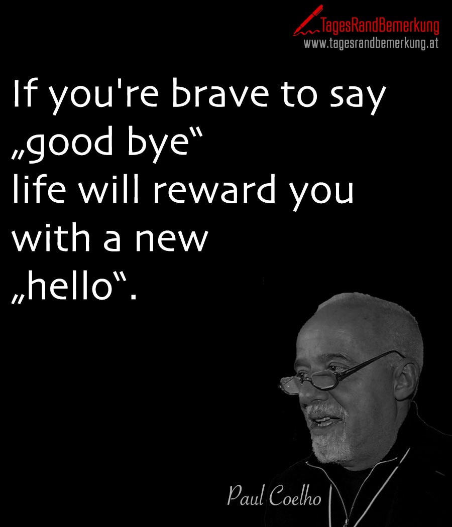 "If you're brave to say ""good bye"" life will reward you with a new ""hello""."