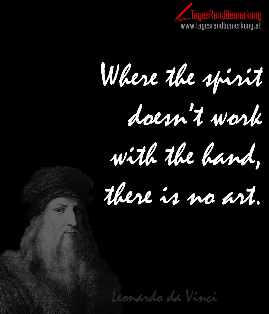 Where the spirit doesn't work with the hand, there is no art.
