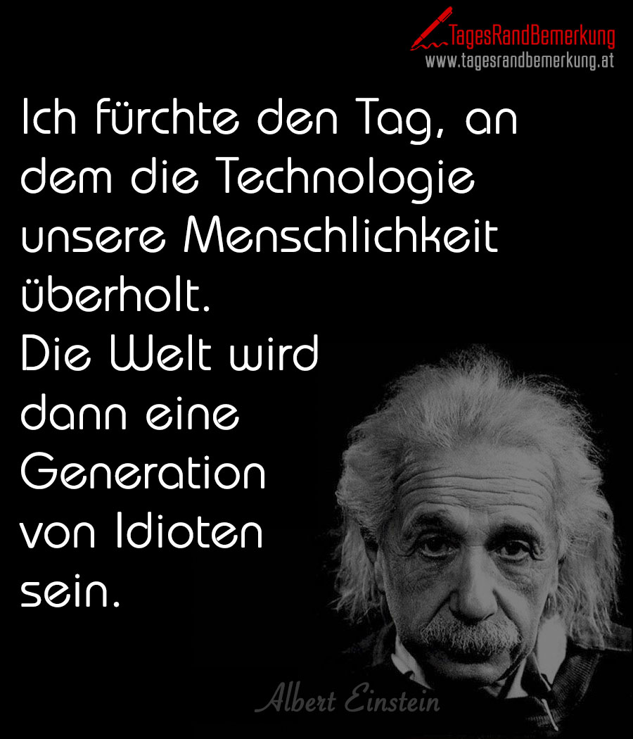 Ich fürchte den Tag, an dem die Technologie unsere Menschlichkeit überholt. Die Welt wird dann eine Generation von Idioten sein.