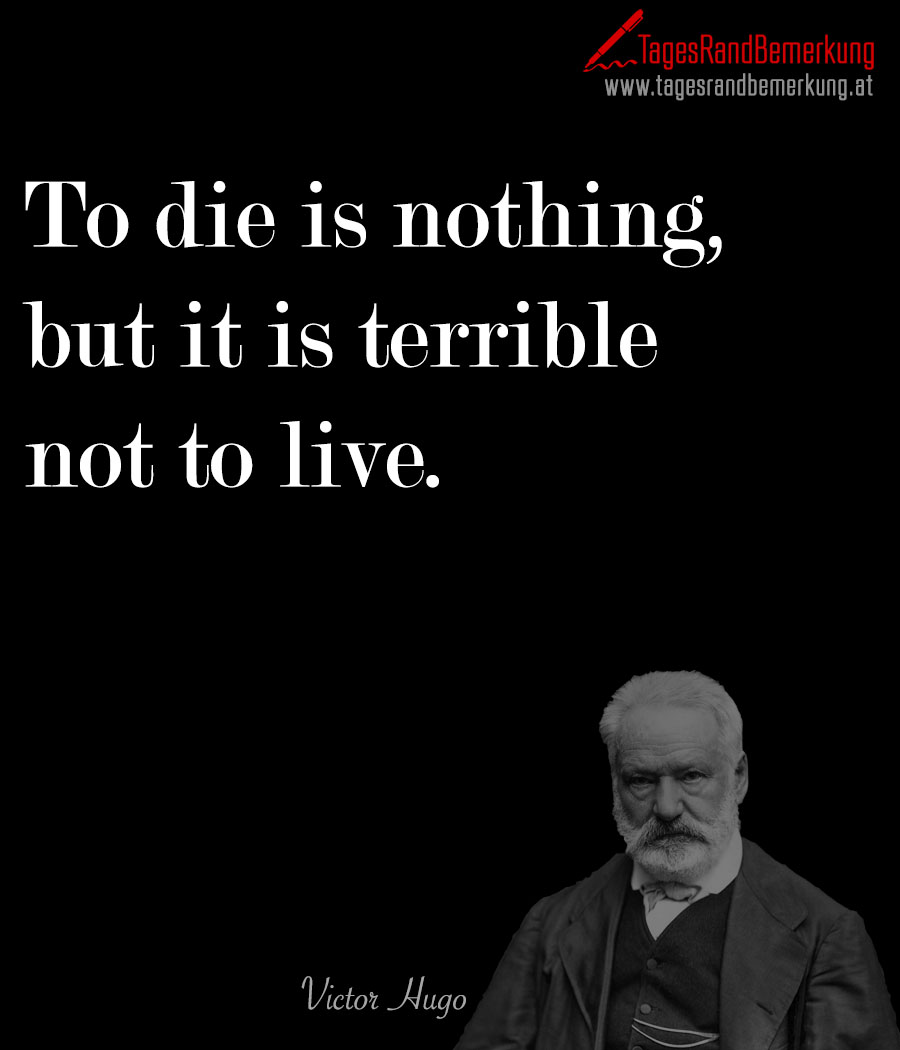 To die is nothing, but it is terrible not to live.