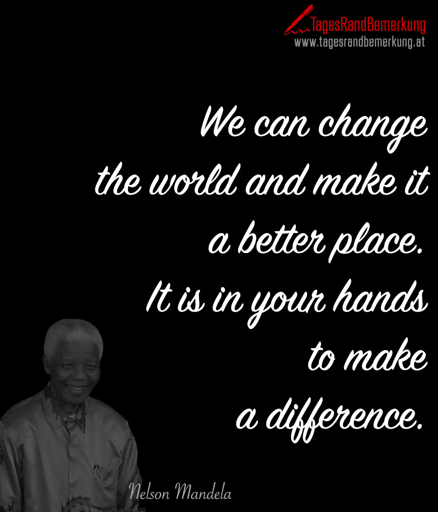 We can change the world and make it a better place. It is in your hands to make a difference
