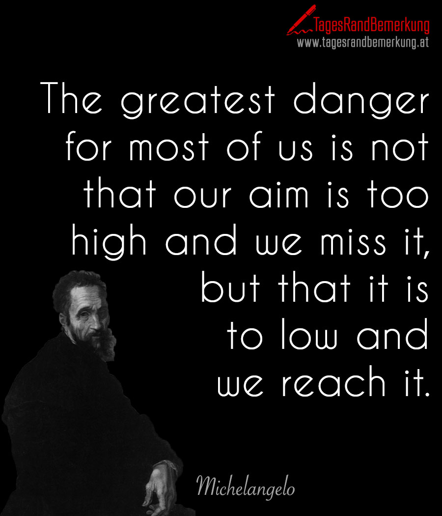 The greatest danger for most of us is not that our aim is too high and we miss it, but that it is to low and we reach it.