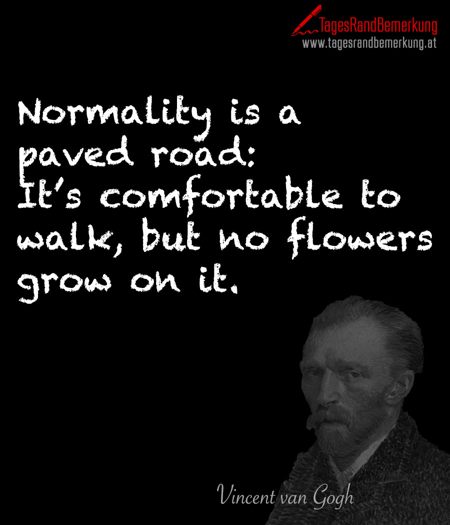Normality is a paved road: It's comfortable to walk, but no flowers grow on it.