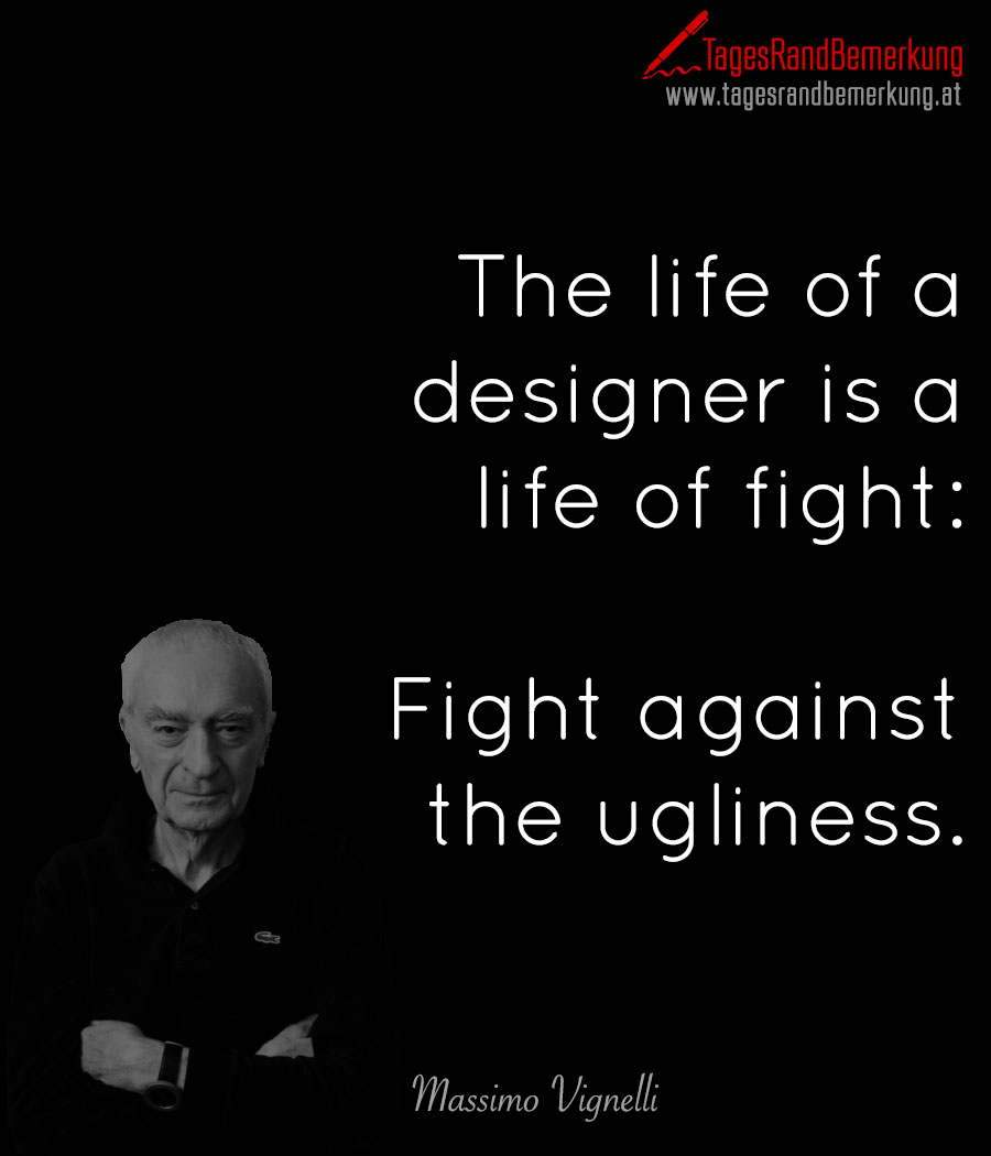 The life of a designer is a life of fight: Fight against the ugliness.