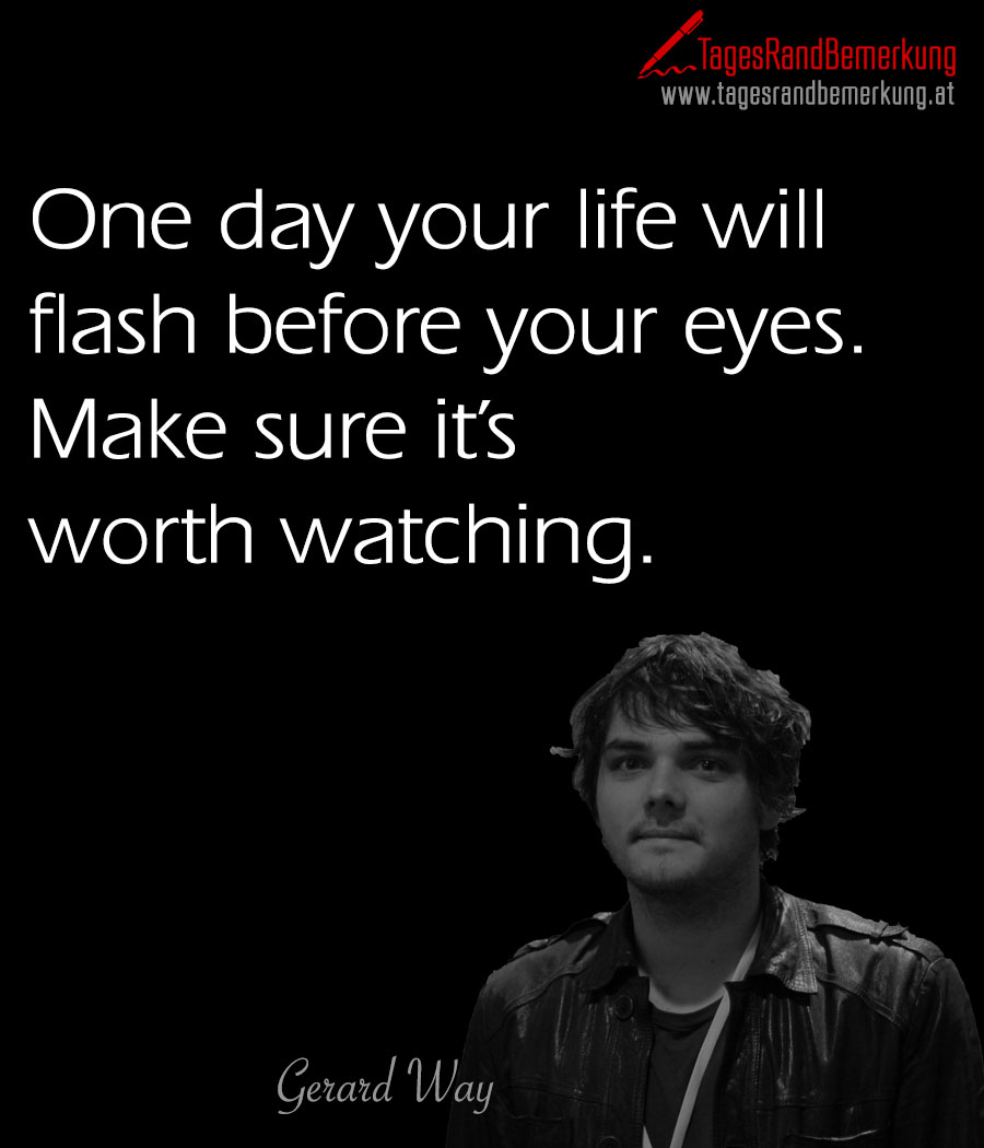 One day your life will flash before your eyes. Make sure it's worth watching.