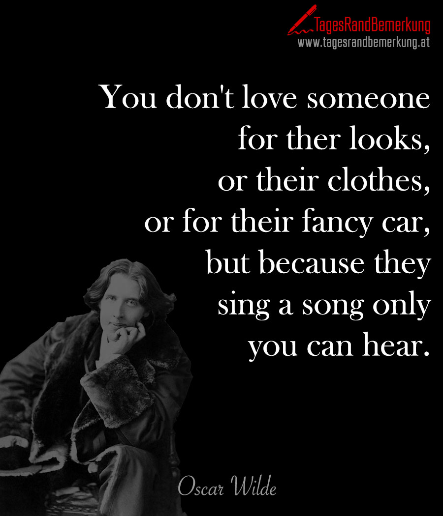You don't love someone for ther looks, or their clothes, or for their fancy car, but because they sing a song only you can hear.