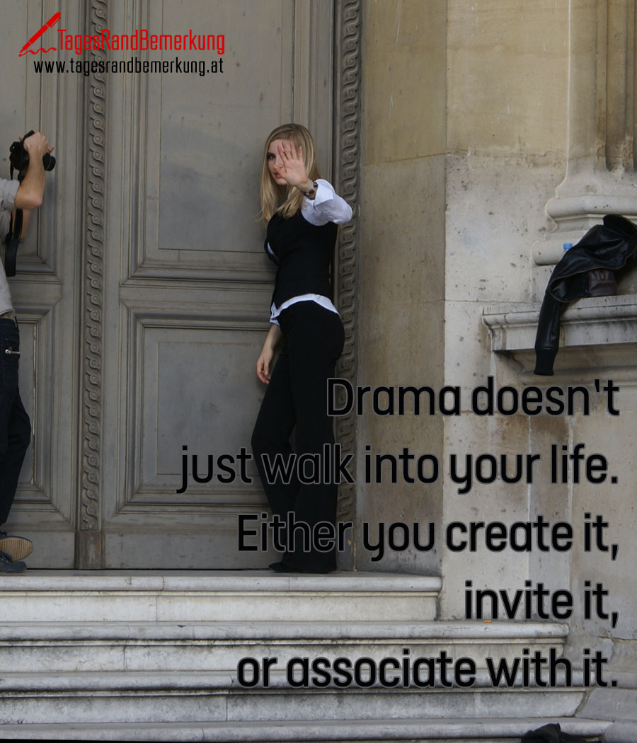 Drama doesn't just walk into your life. Either you create it, invite it, or associate with it.