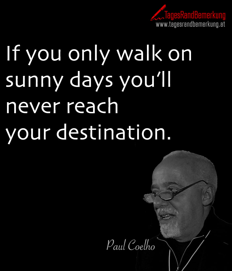 If you only walk on sunny days you'll never reach your destination.