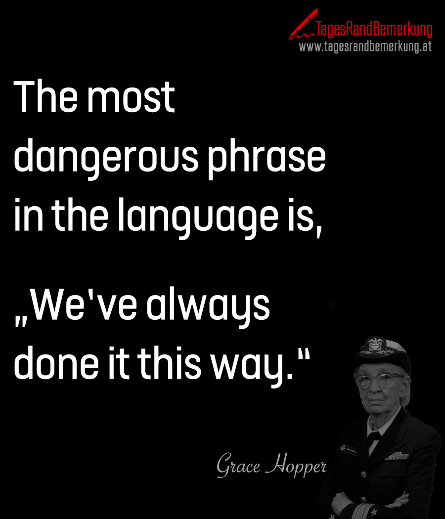 "The most dangerous phrase in the language is, ""We've always done it this way."""