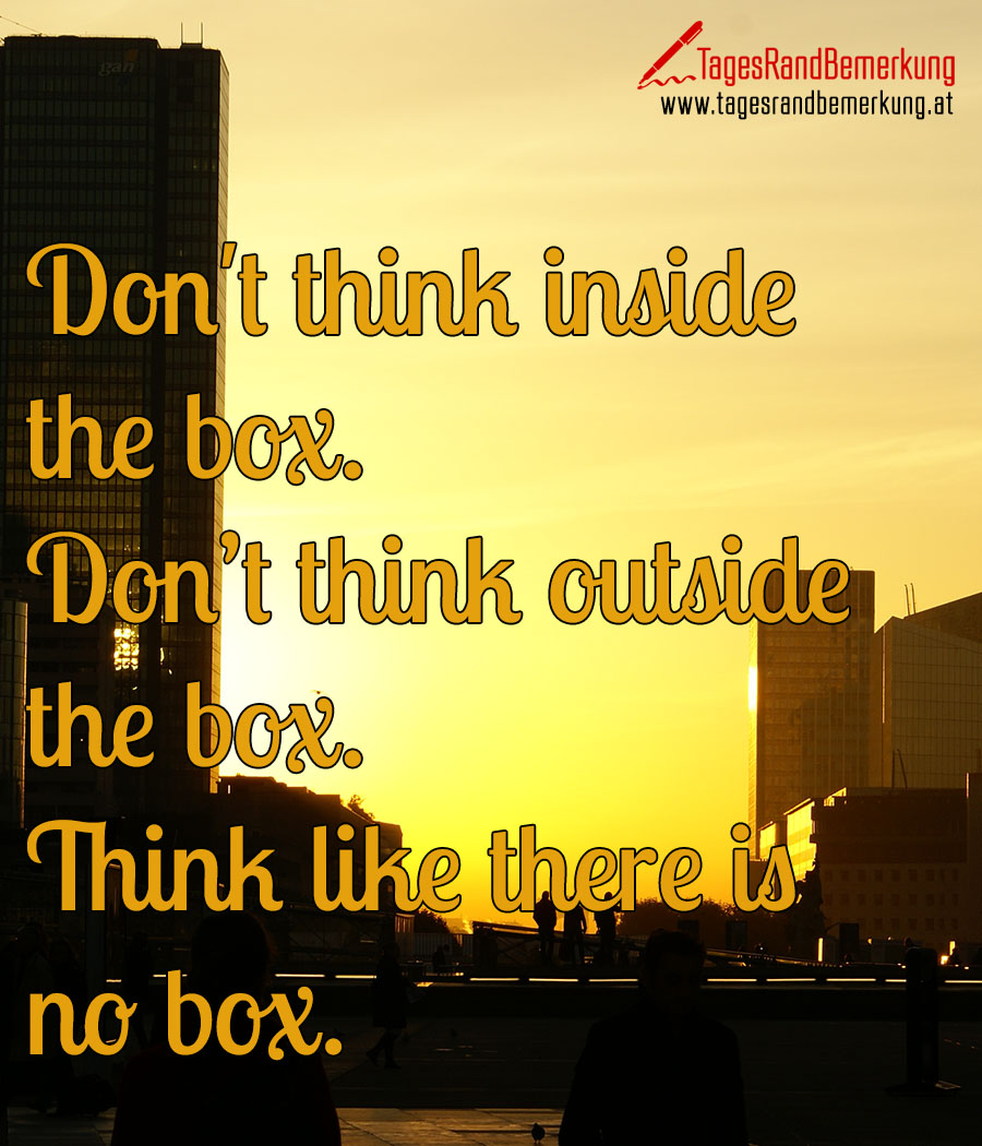 Don't think inside the box. Don't think outside the box. Think like there is no box.