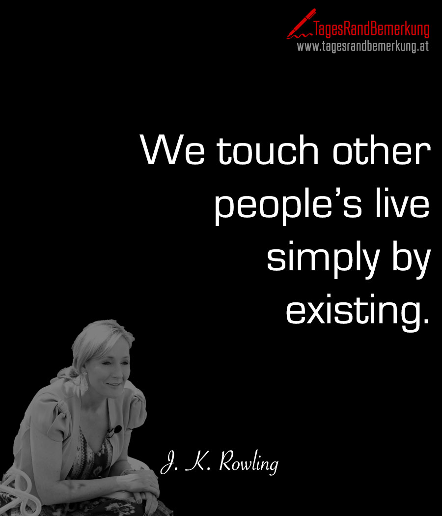 We touch other people's live simply by existing.