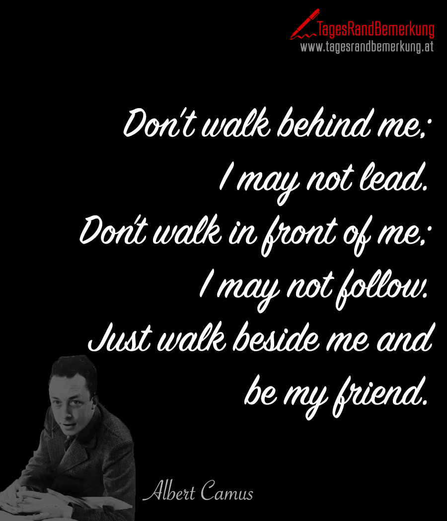 Don't walk behind me; I may not lead. Don't walk in front of me; I may not follow. Just walk beside me and be my friend.