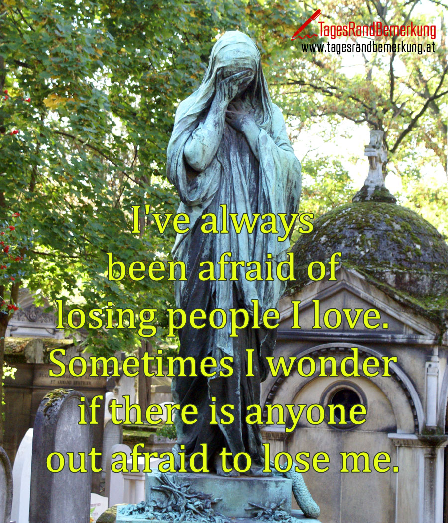 I've always been afraid of losing people I love. Sometimes I wonder if there is anyone out afraid to lose me.