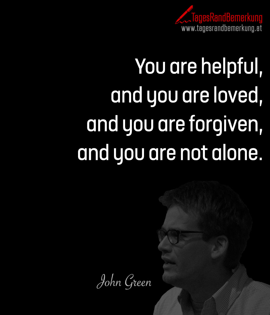 You are helpful, and you are loved, and you are forgiven, and you are not alone.