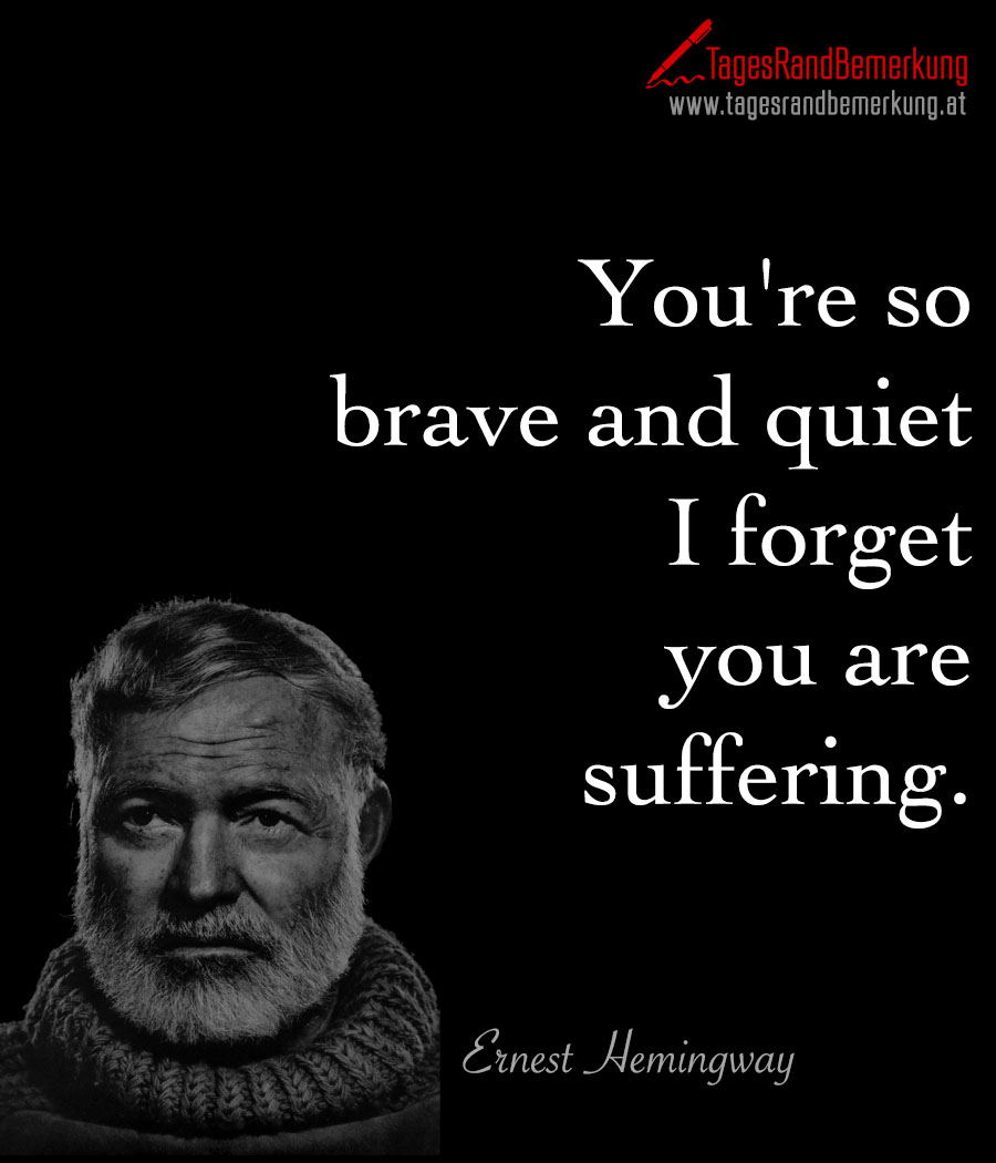 You're so brave and quiet I forget you are suffering.