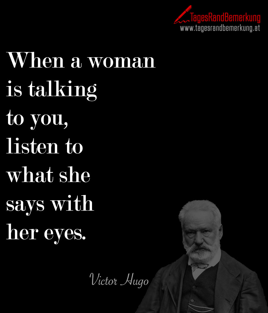 When a woman is talking to you, listen to what she says with her eyes.