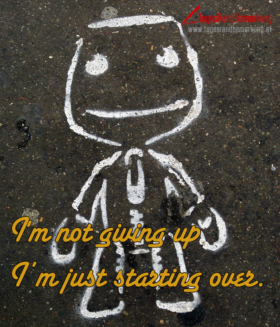 I'm not giving up I'm just starting over.