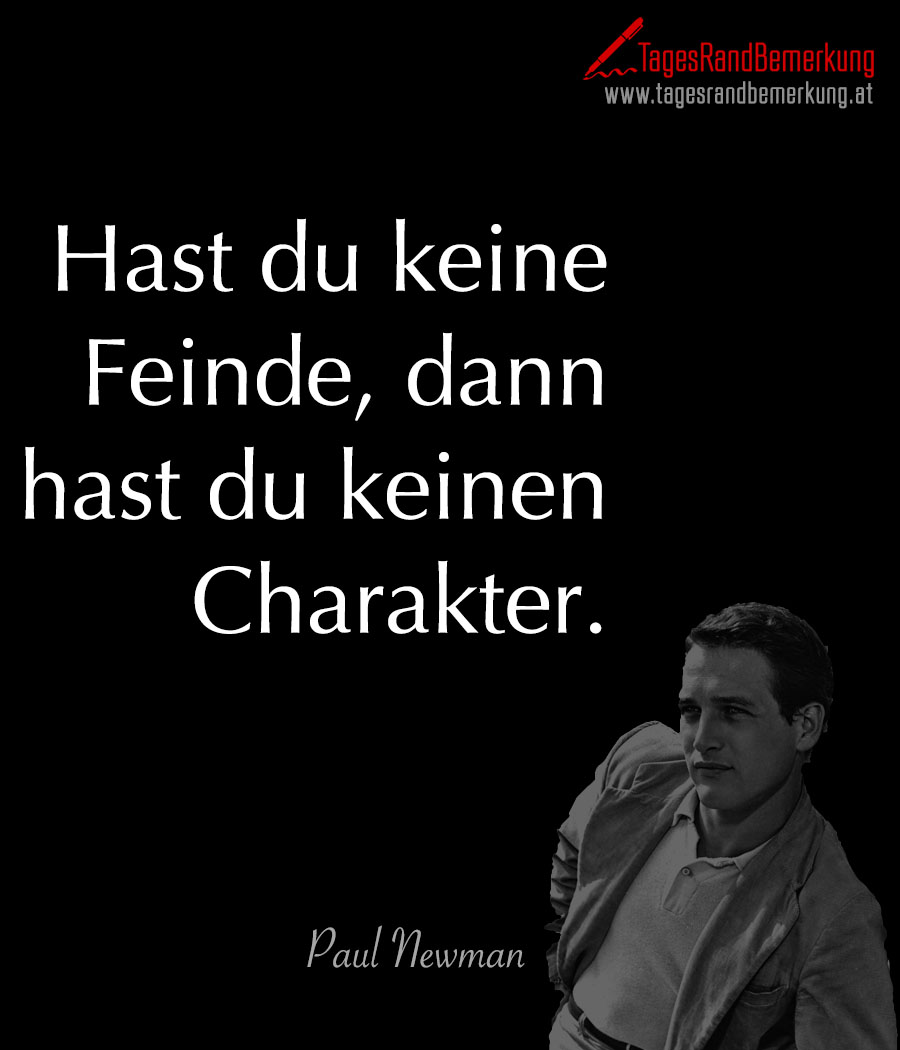 Hast du keine Feinde, dann hast du keinen Charakter.
