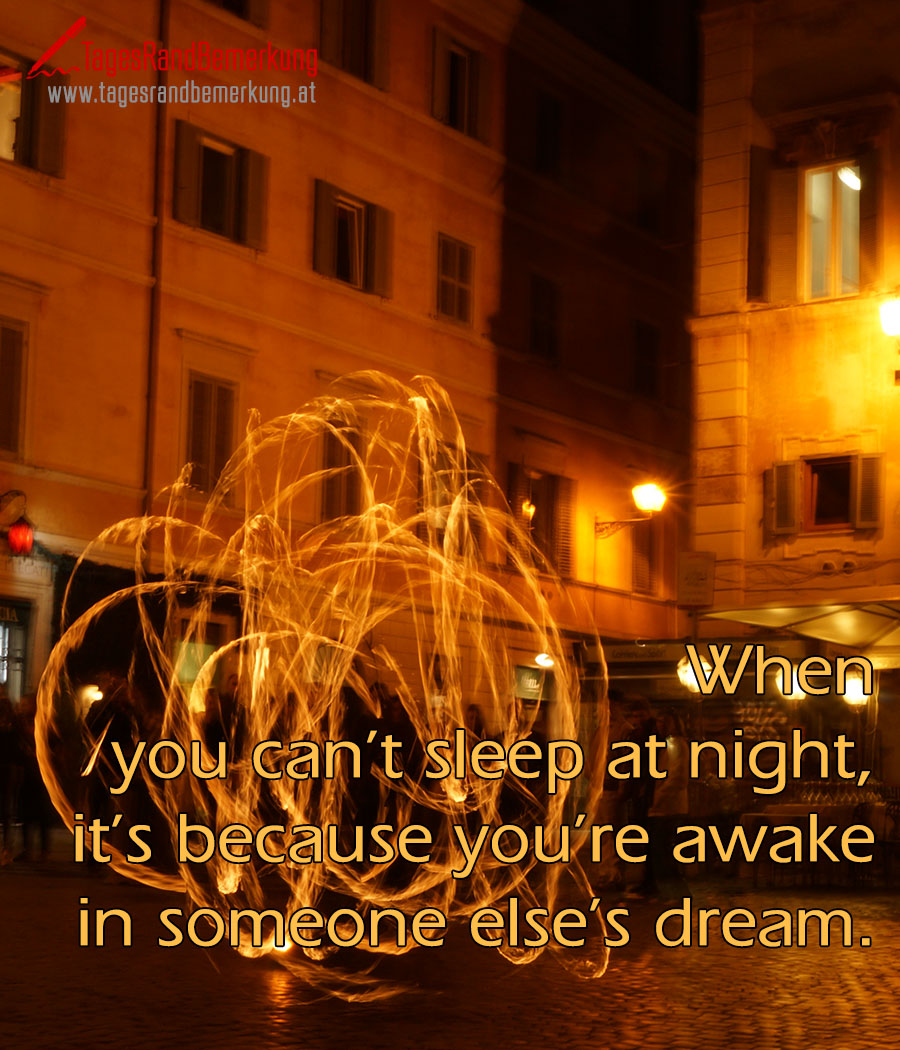When you can't sleep at night, it's because you're awake in someone else's dream.
