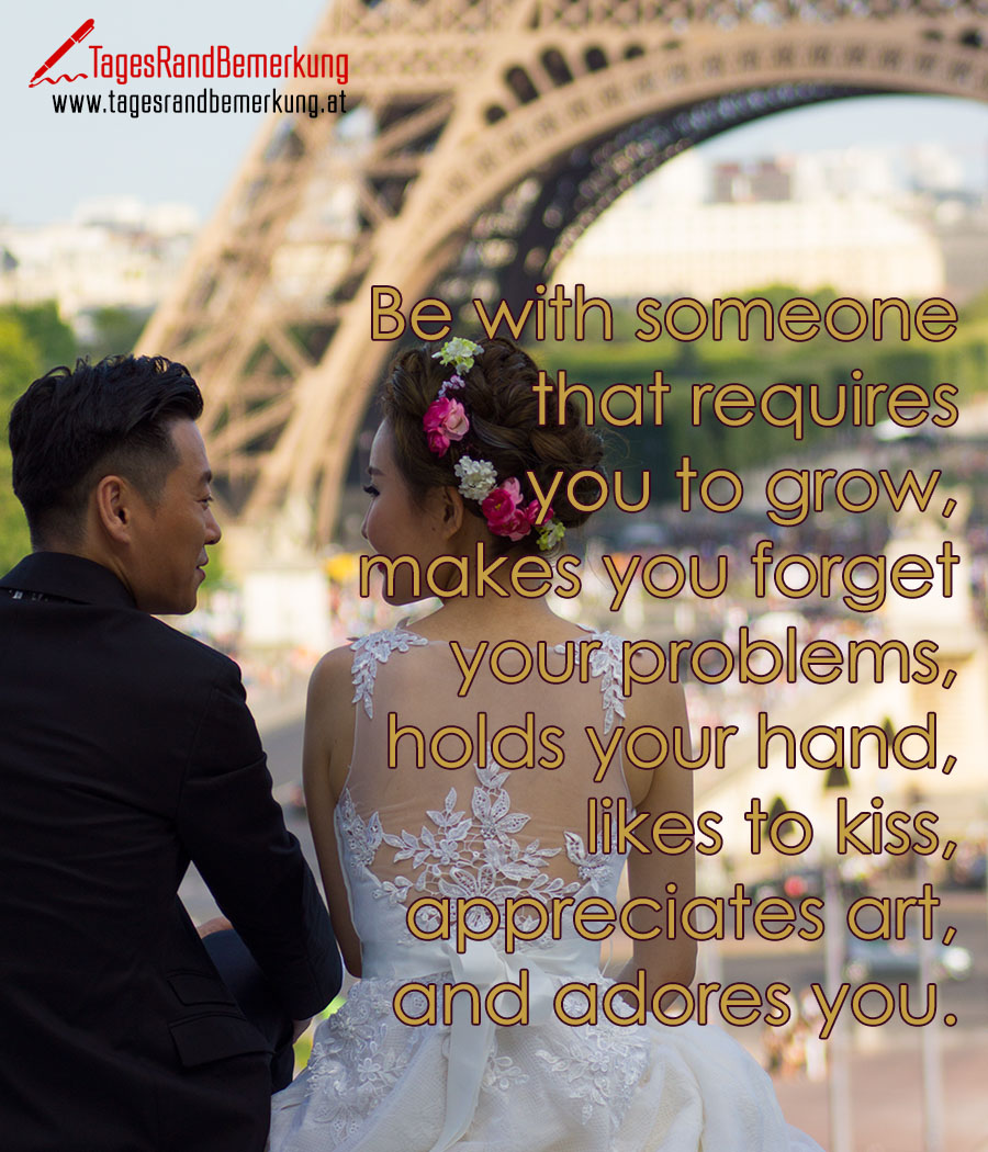 Be with someone that requires you to grow, makes you forget your problems, holds your hand, likes to kiss, appreciates art, and adores you.