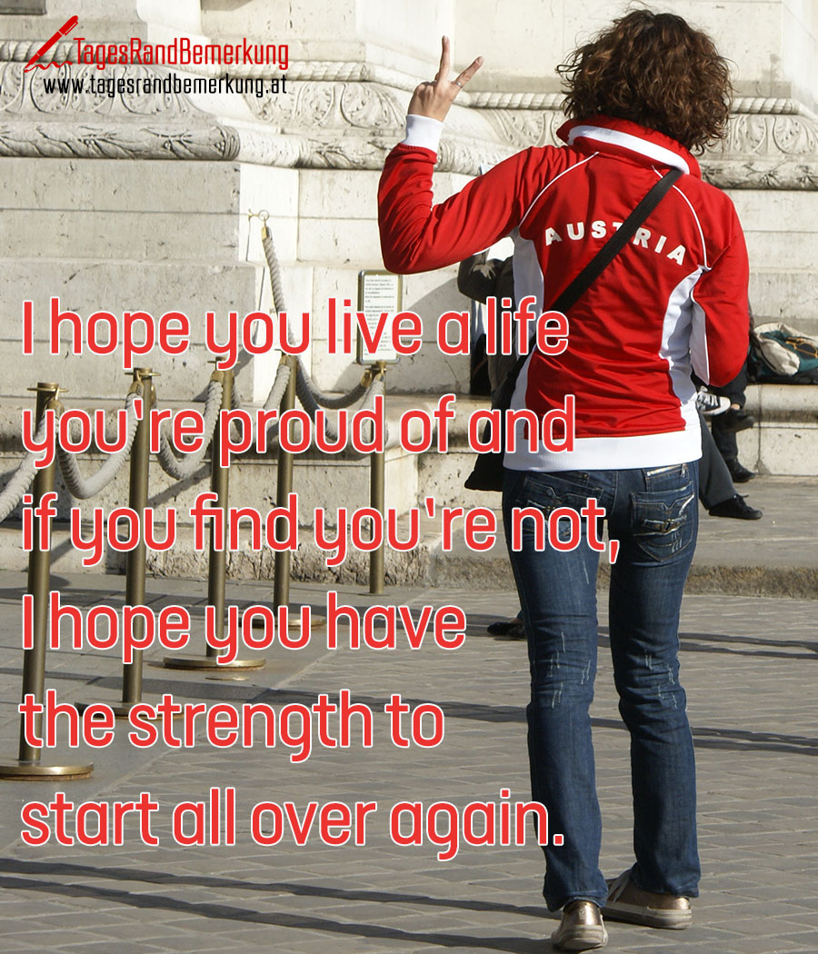 I hope you live a life you're proud of and if you find you're not, I hope you have the strength to start all over again.