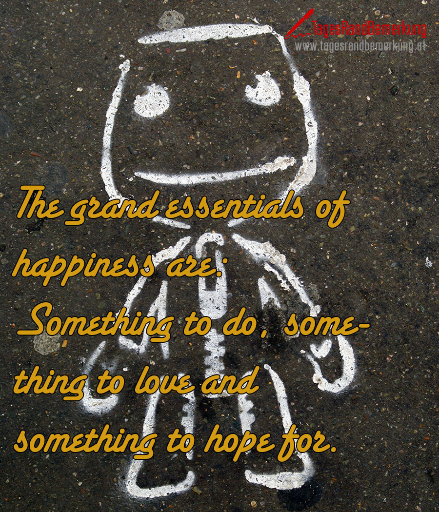 The grand essentials of happiness are: Something to do, something to love and something to hope for.