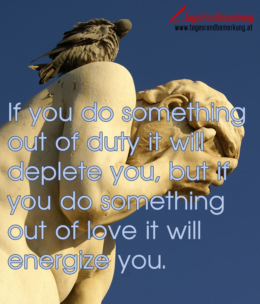 If you do something out of duty it will deplete you, but if you do something out of love it will energize you.