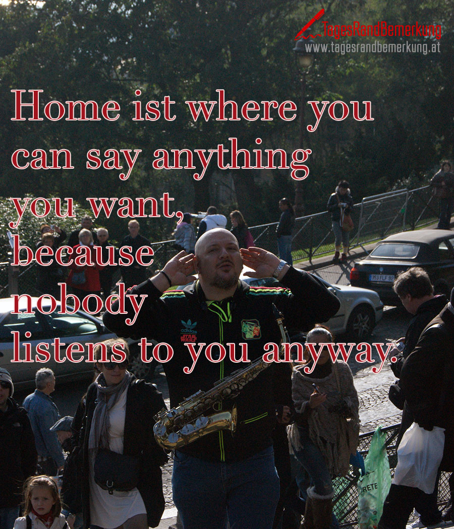 Home ist where you can say anything you want, because nobody listens to you anyway.