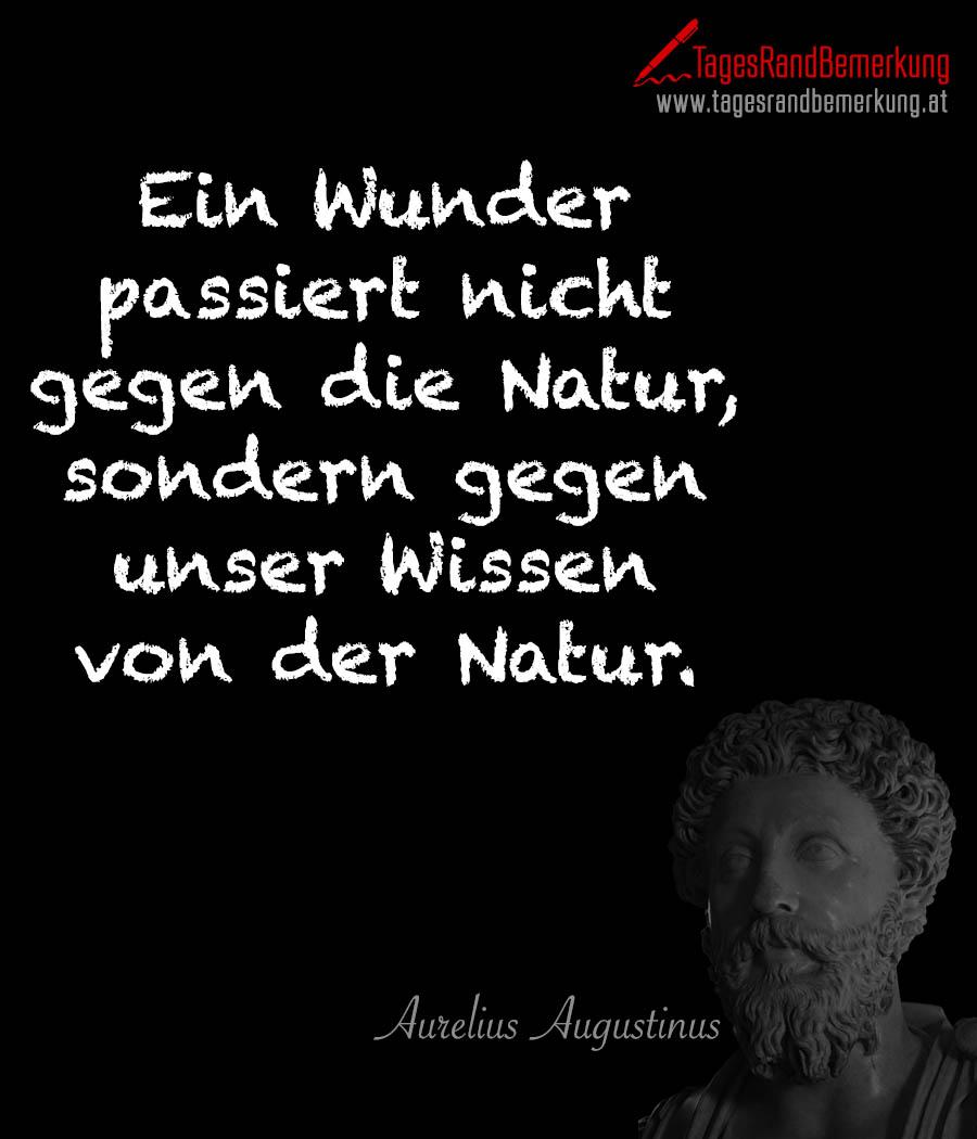 Ein Wunder passiert nicht gegen die Natur, sondern gegen unser Wissen von der Natur.