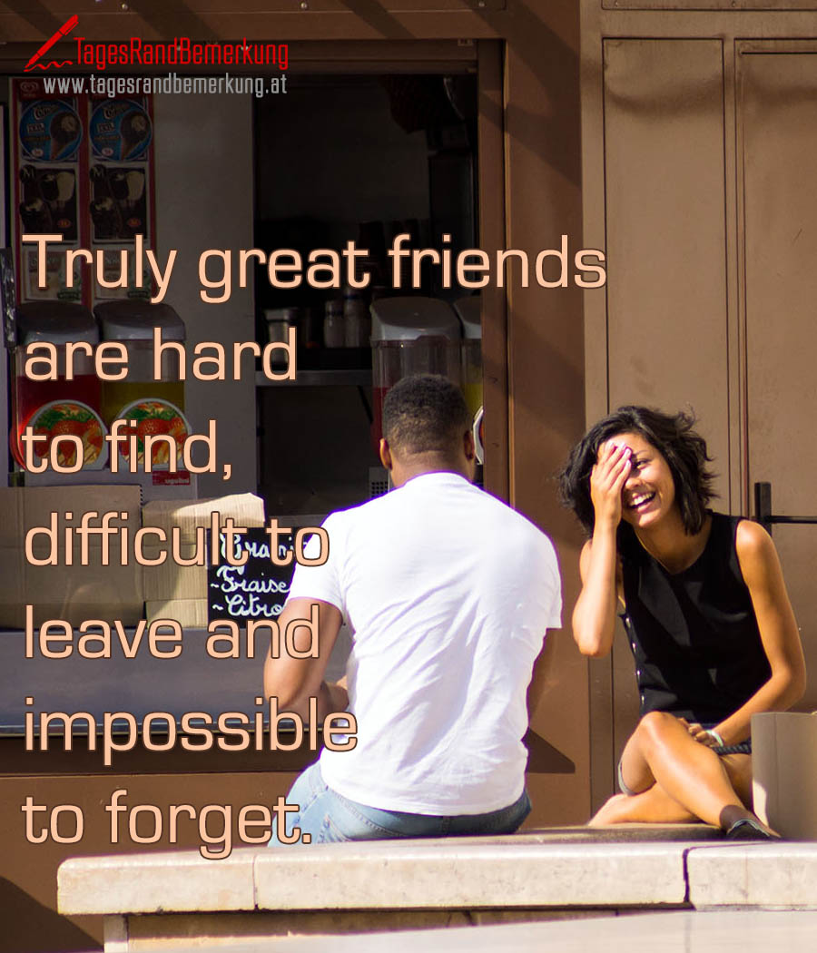 Truly great friends are hard to find, difficult to leave and impossible to forget.