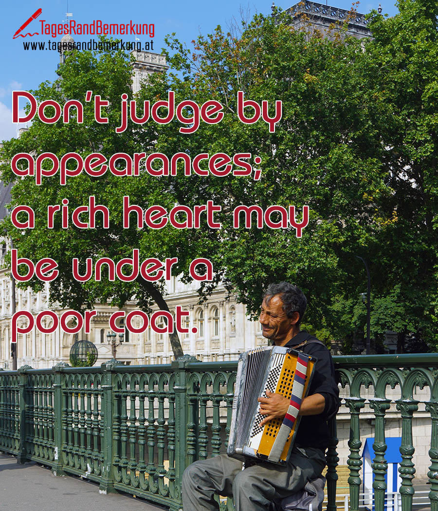 Don't judge by appearances; a rich heart may be under a poor coat.
